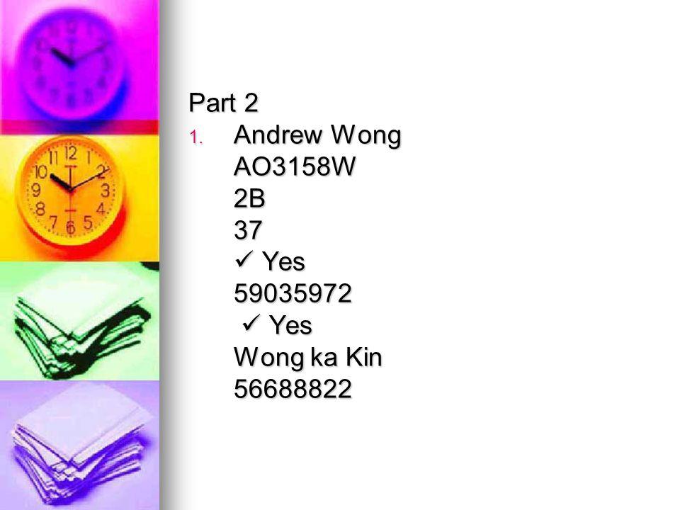Part 2 1. Andrew Wong AO3158W2B37 Yes Yes59035972 Wong ka Kin 56688822