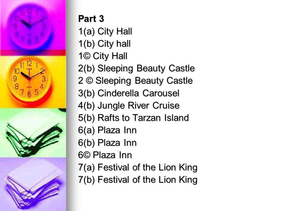 Part 3 1(a) City Hall 1(b) City hall 1© City Hall 2(b) Sleeping Beauty Castle 2 © Sleeping Beauty Castle 3(b) Cinderella Carousel 4(b) Jungle River Cruise 5(b) Rafts to Tarzan Island 6(a) Plaza Inn 6(b) Plaza Inn 6© Plaza Inn 7(a) Festival of the Lion King 7(b) Festival of the Lion King
