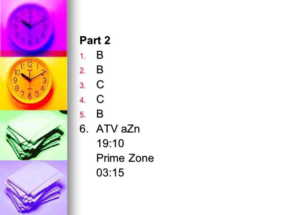 Part 2 1. B 2. B 3. C 4. C 5. B 6. ATV aZn 19:10 Prime Zone 03:15