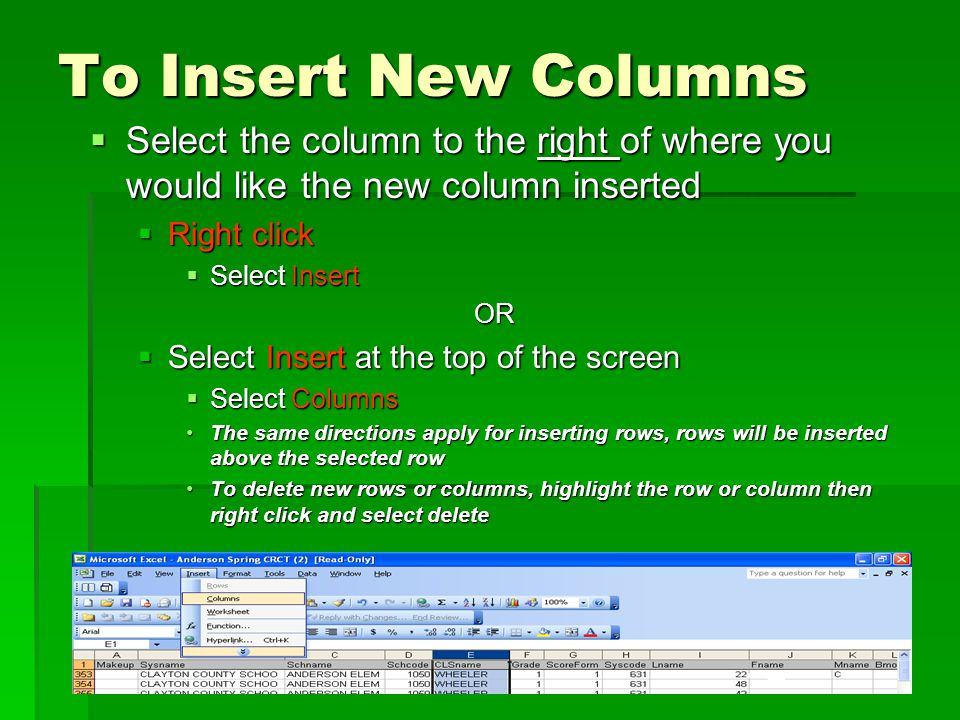 To Insert New Columns  Select the column to the right of where you would like the new column inserted  Right click  Select Insert OR  Select Insert at the top of the screen  Select Columns The same directions apply for inserting rows, rows will be inserted above the selected rowThe same directions apply for inserting rows, rows will be inserted above the selected row To delete new rows or columns, highlight the row or column then right click and select deleteTo delete new rows or columns, highlight the row or column then right click and select delete