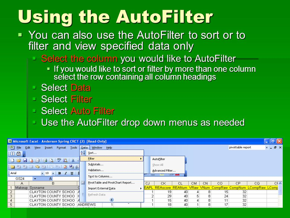 Using the AutoFilter  You can also use the AutoFilter to sort or to filter and view specified data only  Select the column you would like to AutoFilter  If you would like to sort or filter by more than one column select the row containing all column headings  Select Data  Select Filter  Select Auto Filter  Use the AutoFilter drop down menus as needed
