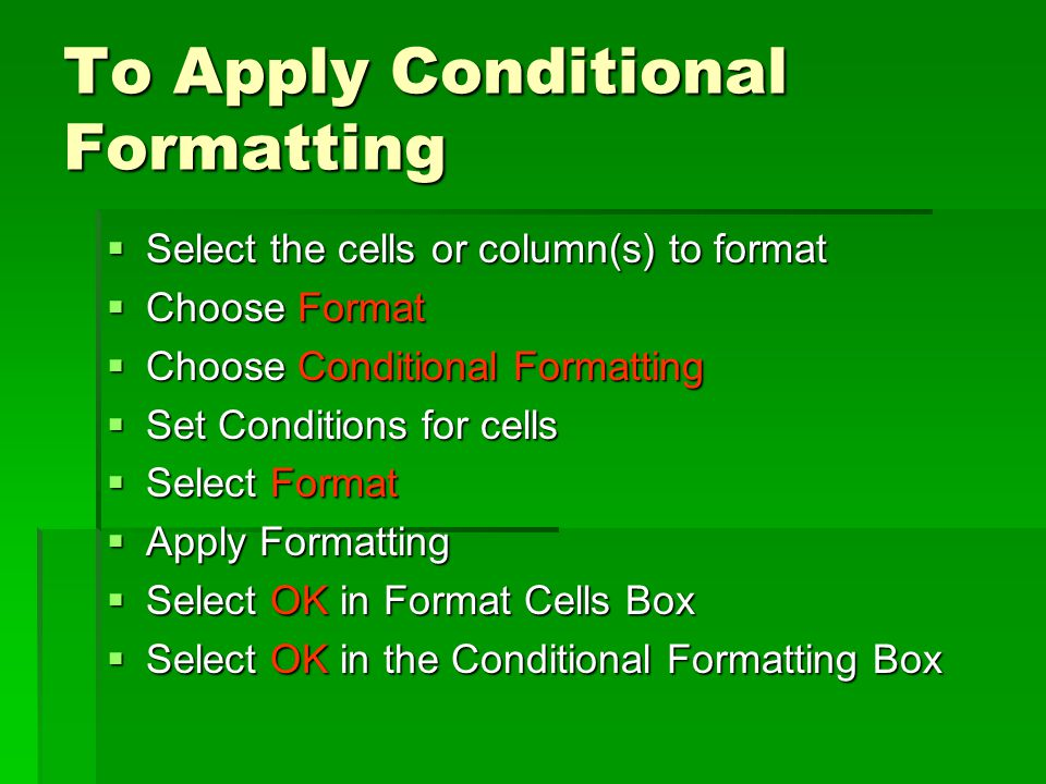 To Apply Conditional Formatting  Select the cells or column(s) to format  Choose Format  Choose Conditional Formatting  Set Conditions for cells  Select Format  Apply Formatting  Select OK in Format Cells Box  Select OK in the Conditional Formatting Box
