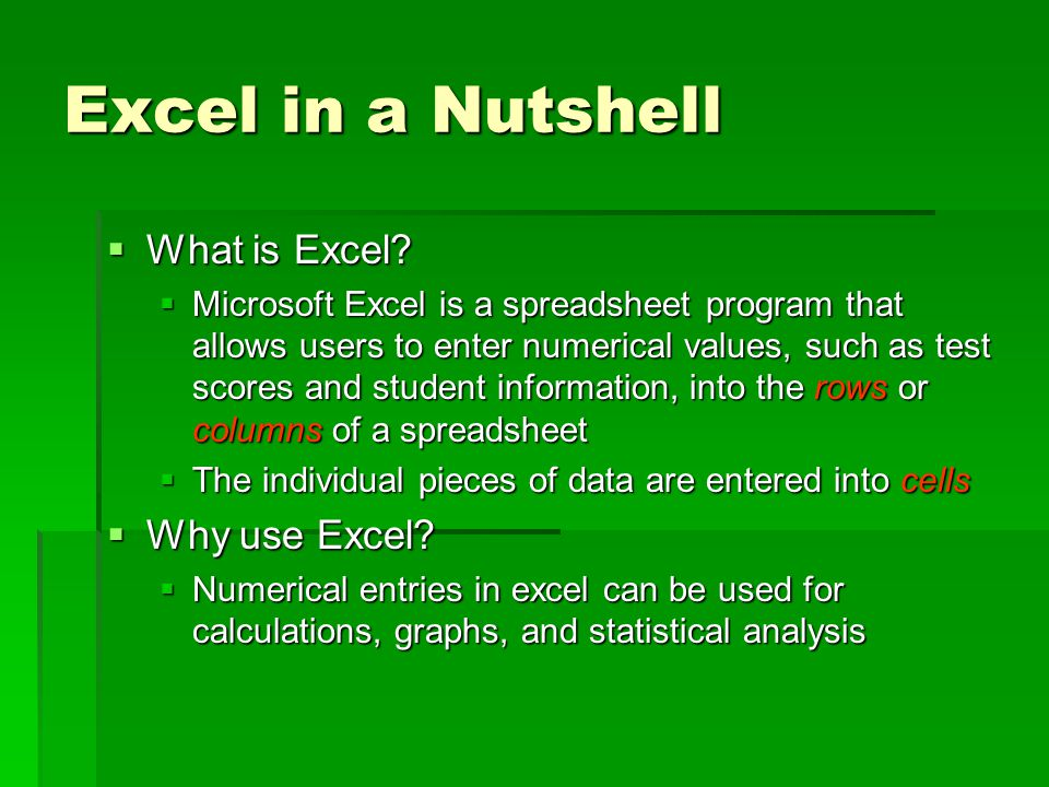 Excel in a Nutshell  What is Excel?  Microsoft Excel is a spreadsheet program that allows users to enter numerical values, such as test scores and s
