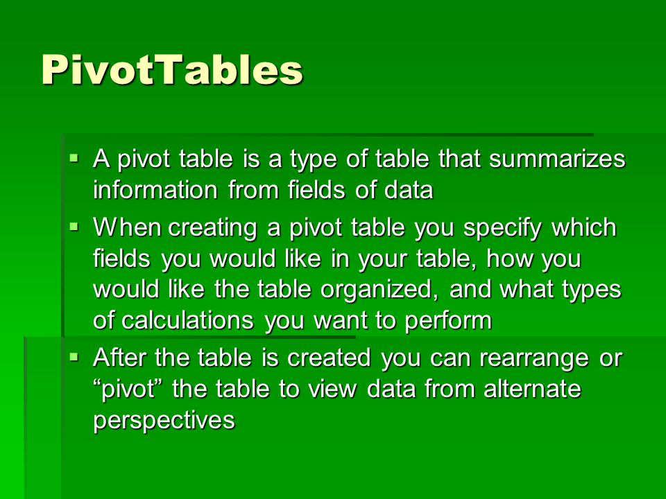 PivotTables  A pivot table is a type of table that summarizes information from fields of data  When creating a pivot table you specify which fields you would like in your table, how you would like the table organized, and what types of calculations you want to perform  After the table is created you can rearrange or pivot the table to view data from alternate perspectives