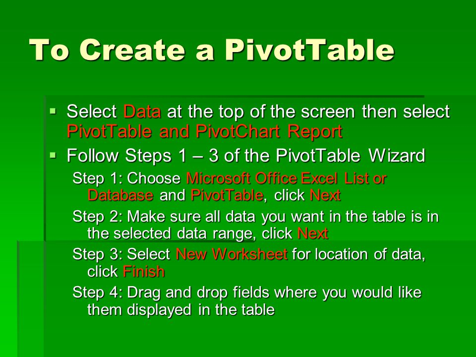 To Create a PivotTable  Select Data at the top of the screen then select PivotTable and PivotChart Report  Follow Steps 1 – 3 of the PivotTable Wizard Step 1: Choose Microsoft Office Excel List or Database and PivotTable, click Next Step 2: Make sure all data you want in the table is in the selected data range, click Next Step 3: Select New Worksheet for location of data, click Finish Step 4: Drag and drop fields where you would like them displayed in the table