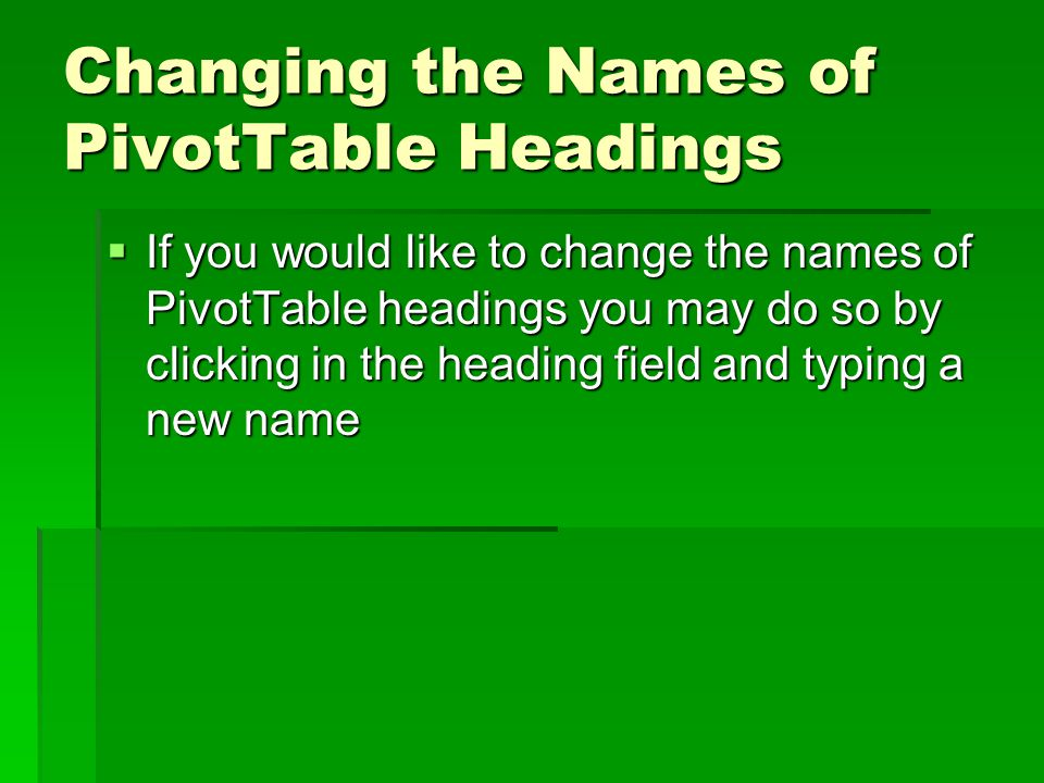 Changing the Names of PivotTable Headings  If you would like to change the names of PivotTable headings you may do so by clicking in the heading field and typing a new name