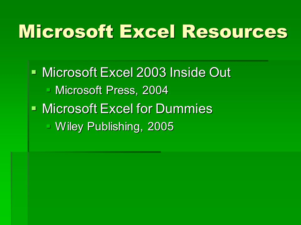 Microsoft Excel Resources  Microsoft Excel 2003 Inside Out  Microsoft Press, 2004  Microsoft Excel for Dummies  Wiley Publishing, 2005