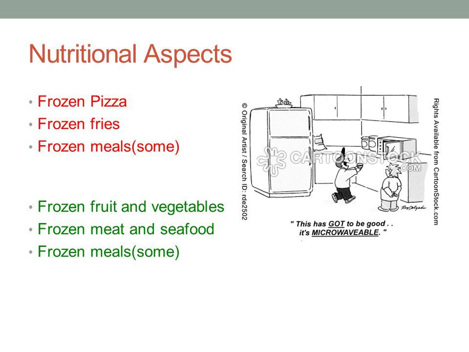 Nutritional Aspects Frozen Pizza Frozen fries Frozen meals(some) Frozen fruit and vegetables Frozen meat and seafood Frozen meals(some)
