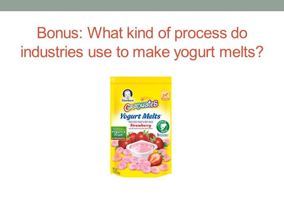 Bonus: What kind of process do industries use to make yogurt melts