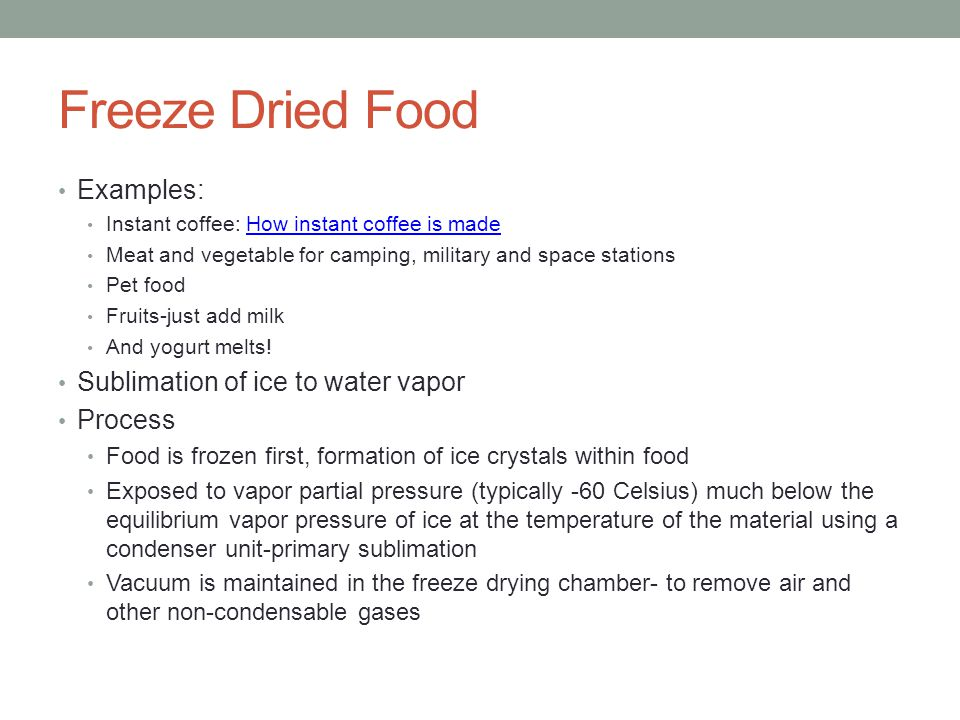 Freeze Dried Food Examples: Instant coffee: How instant coffee is madeHow instant coffee is made Meat and vegetable for camping, military and space stations Pet food Fruits-just add milk And yogurt melts.