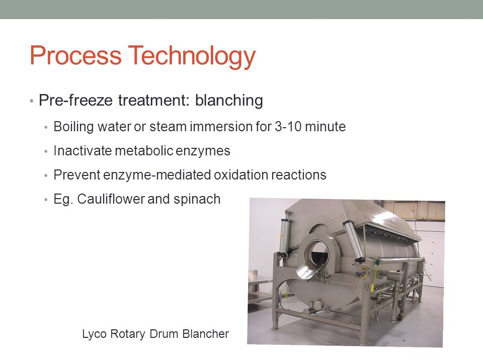 Process Technology Pre-freeze treatment: blanching Boiling water or steam immersion for 3-10 minute Inactivate metabolic enzymes Prevent enzyme-mediated oxidation reactions Eg.