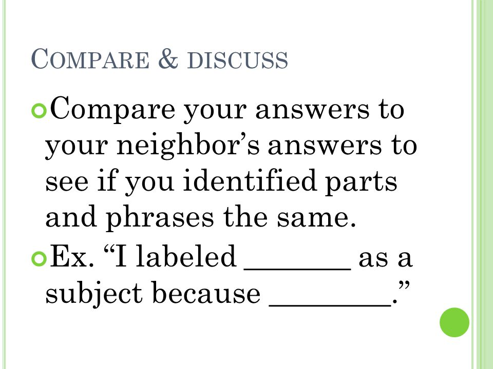 "C OMPARE & DISCUSS Compare your answers to your neighbor's answers to see if you identified parts and phrases the same. Ex. ""I labeled _______ as a su"