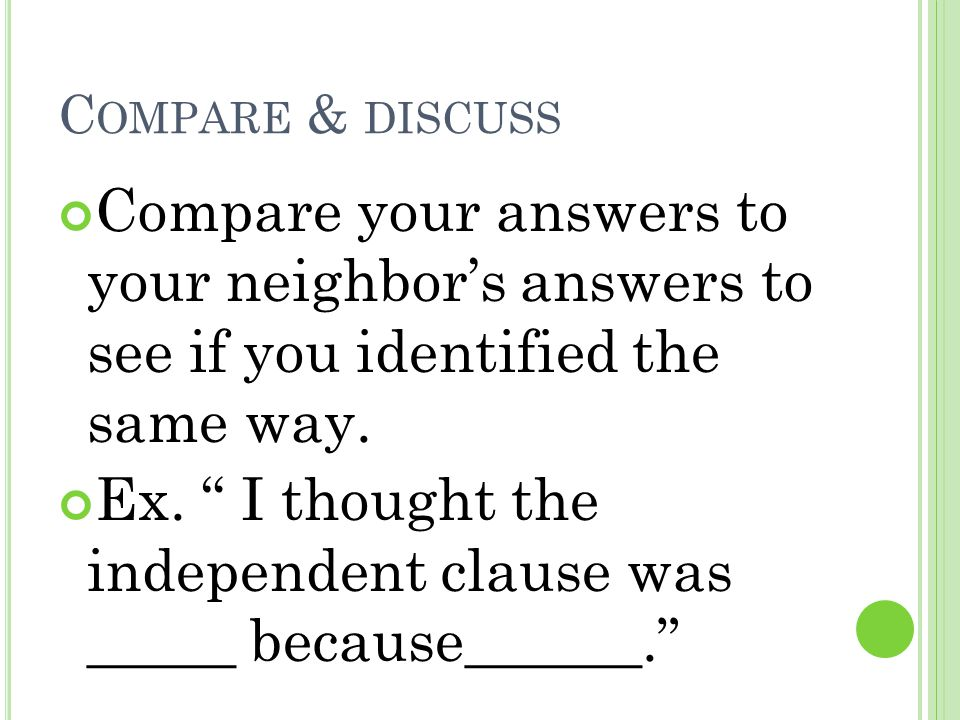 "C OMPARE & DISCUSS Compare your answers to your neighbor's answers to see if you identified the same way. Ex. "" I thought the independent clause was _"
