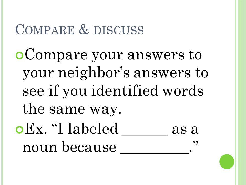 "C OMPARE & DISCUSS Compare your answers to your neighbor's answers to see if you identified words the same way. Ex. ""I labeled ______ as a noun becaus"