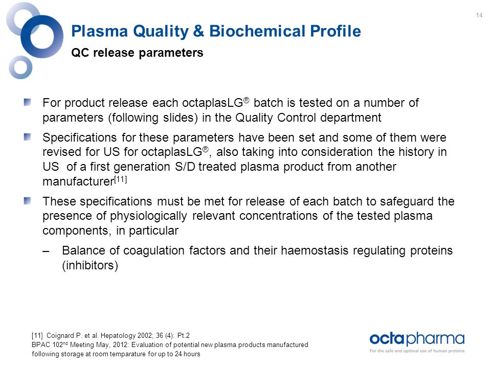 Plasma Quality & Biochemical Profile QC release parameters For product release each octaplasLG ® batch is tested on a number of parameters (following slides) in the Quality Control department Specifications for these parameters have been set and some of them were revised for US for octaplasLG ®, also taking into consideration the history in US of a first generation S/D treated plasma product from another manufacturer [11] These specifications must be met for release of each batch to safeguard the presence of physiologically relevant concentrations of the tested plasma components, in particular –Balance of coagulation factors and their haemostasis regulating proteins (inhibitors) [11] Coignard P.