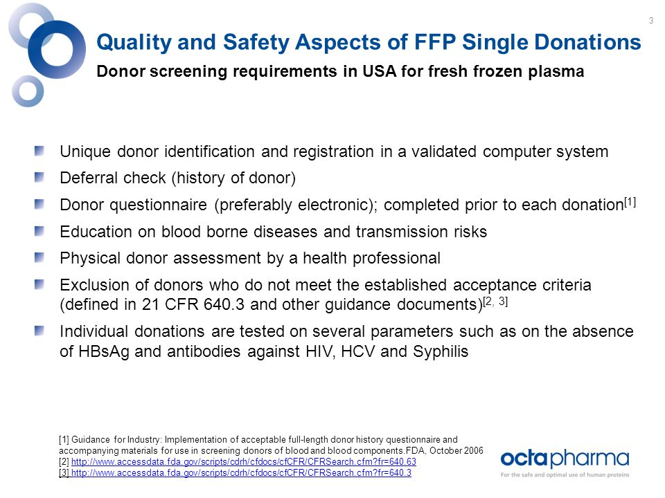 Quality and Safety Aspects of FFP Single Donations Donor screening requirements in USA for fresh frozen plasma Unique donor identification and registration in a validated computer system Deferral check (history of donor) Donor questionnaire (preferably electronic); completed prior to each donation [1] Education on blood borne diseases and transmission risks Physical donor assessment by a health professional Exclusion of donors who do not meet the established acceptance criteria (defined in 21 CFR 640.3 and other guidance documents) [2, 3] Individual donations are tested on several parameters such as on the absence of HBsAg and antibodies against HIV, HCV and Syphilis [1] Guidance for Industry: Implementation of acceptable full-length donor history questionnaire and accompanying materials for use in screening donors of blood and blood components.FDA, October 2006 [2] http://www.accessdata.fda.gov/scripts/cdrh/cfdocs/cfCFR/CFRSearch.cfm?fr=640.63http://www.accessdata.fda.gov/scripts/cdrh/cfdocs/cfCFR/CFRSearch.cfm?fr=640.63 [3] http://www.accessdata.fda.gov/scripts/cdrh/cfdocs/cfCFR/CFRSearch.cfm?fr=640.3http://www.accessdata.fda.gov/scripts/cdrh/cfdocs/cfCFR/CFRSearch.cfm?fr=640.3 3