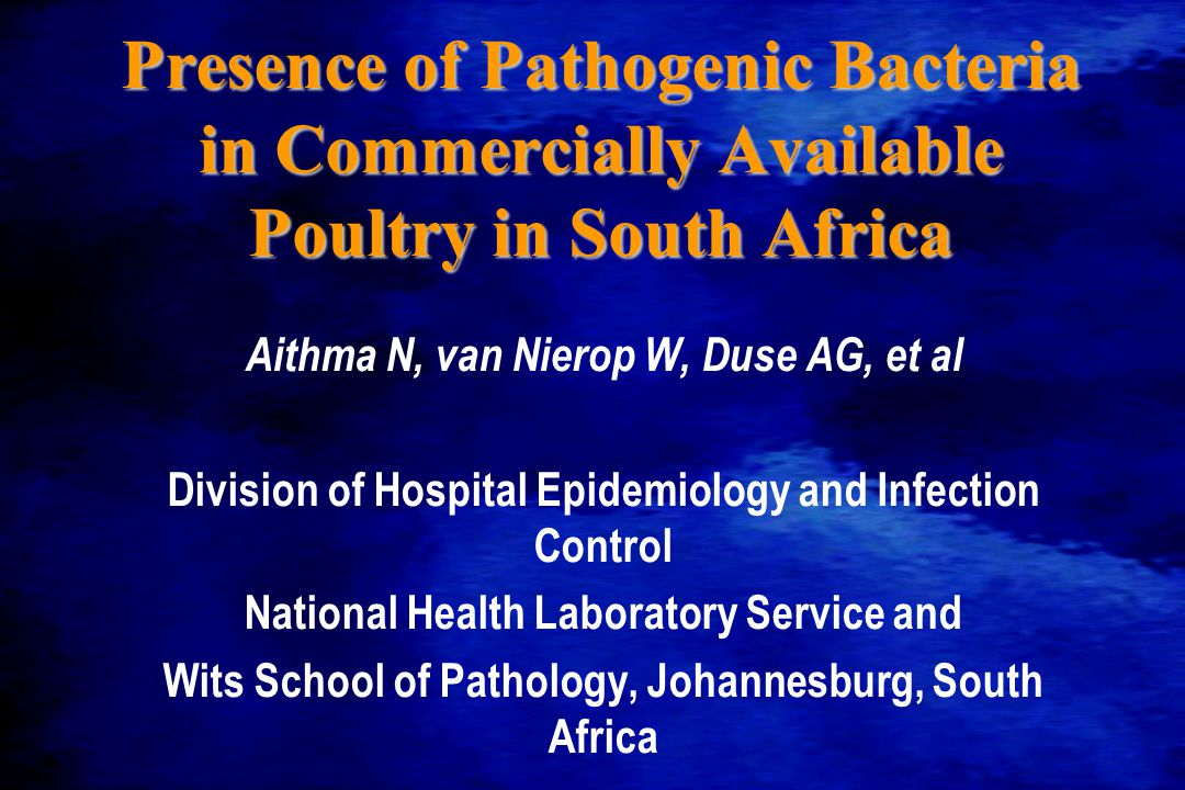 Presence of Pathogenic Bacteria in Commercially Available Poultry in South Africa Aithma N, van Nierop W, Duse AG, et al Division of Hospital Epidemiology and Infection Control National Health Laboratory Service and Wits School of Pathology, Johannesburg, South Africa