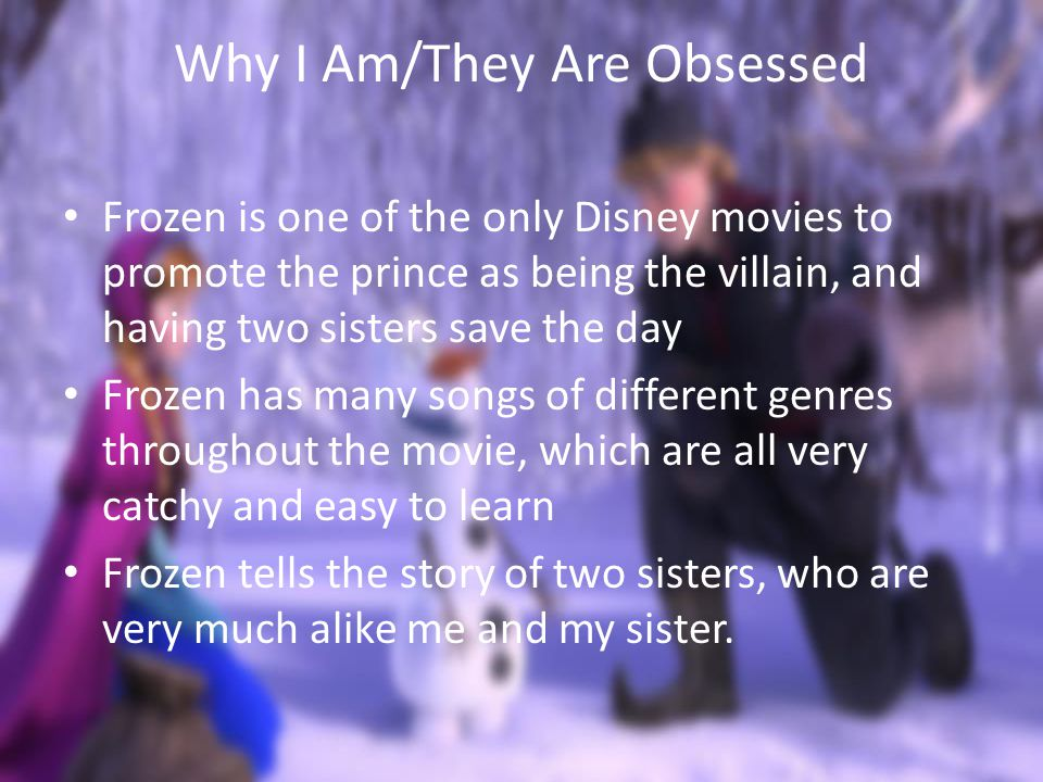 Why I Am/They Are Obsessed Frozen is one of the only Disney movies to promote the prince as being the villain, and having two sisters save the day Frozen has many songs of different genres throughout the movie, which are all very catchy and easy to learn Frozen tells the story of two sisters, who are very much alike me and my sister.
