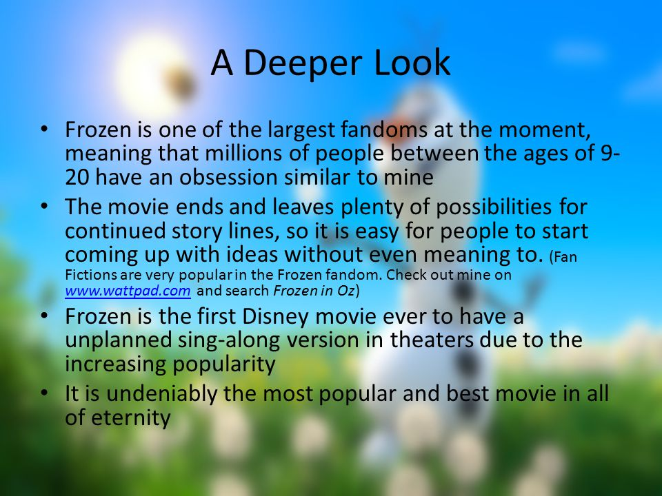A Deeper Look Frozen is one of the largest fandoms at the moment, meaning that millions of people between the ages of 9- 20 have an obsession similar to mine The movie ends and leaves plenty of possibilities for continued story lines, so it is easy for people to start coming up with ideas without even meaning to.