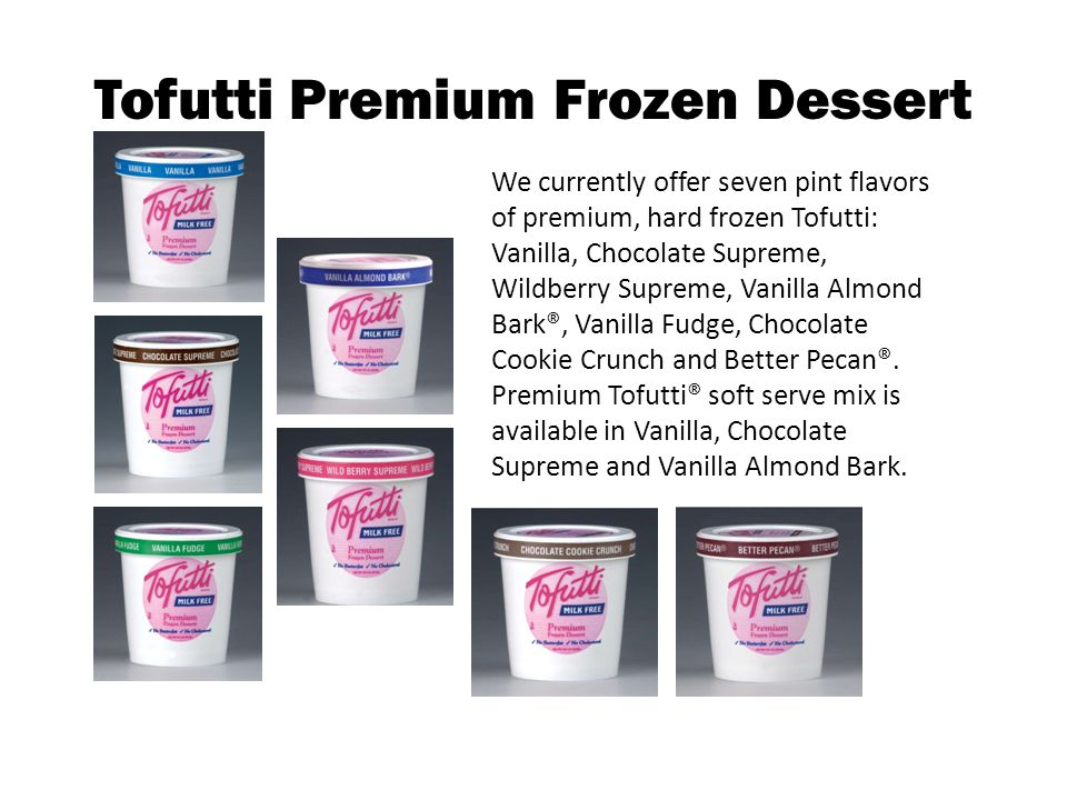 Vanilla Tofutti Premium Frozen Dessert Ingredients: Water, sugar, corn oil, corn syrup solids, soy proteins, tofu, cocoa butter, Vanilla and other natural flavors, guar, locust bean and cellulose gums, carrageenan, salt, vegetable mono and diglycerides, caramel flavors, annatto color.