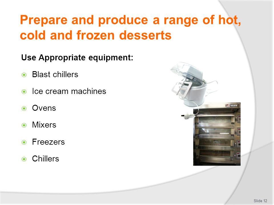 Prepare and produce hot, cold and frozen desserts Element 2: Prepare and store sweet sauces  Select required commodities according to recipe and production requirements  Prepare and produce a range of sweet sauces to enterprise requirements and standards  Store sweet sauces for use in a service period or for use at another occasion Slide 13