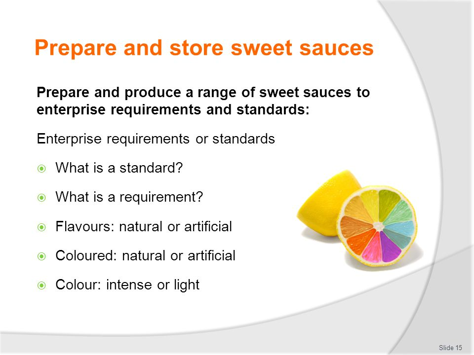 Prepare and store sweet sauces  Store sweet sauces for use in a service period  Store in clean food safe containers  Keep separate form older sauces  Never top up old sauce  Never put old sauce into new sauce  Keep in controlled environment Slide 16