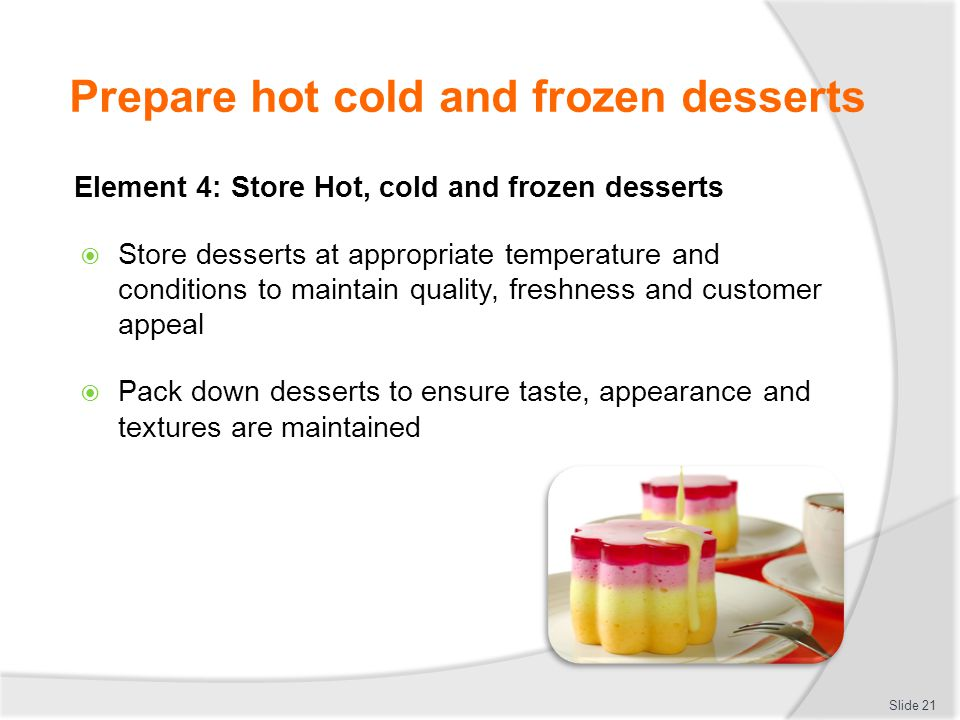 Store hot cold frozen desserts  Store desserts at appropriate temperatures  Store in controlled environment  Chilled  Frozen  Room temperature  Protected from outside contamination Slide 22