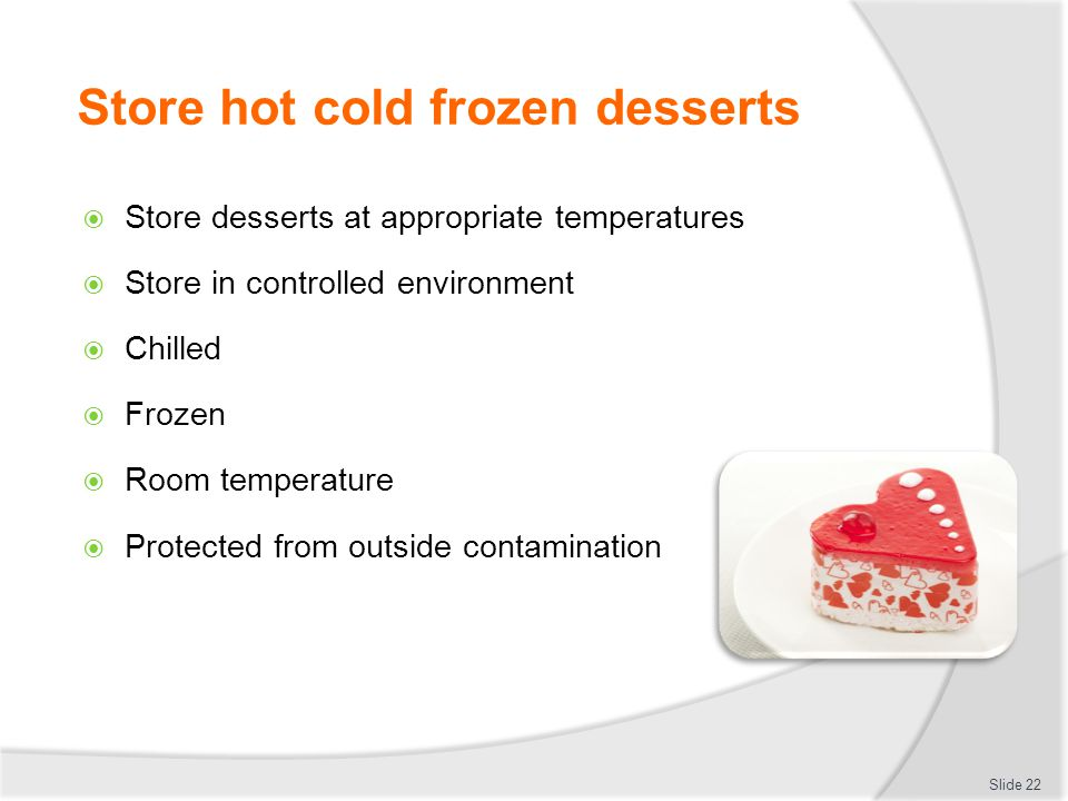 Store hot cold frozen desserts  Pack down desserts to ensure taste, appearance and textures are maintained  Store in secure containers  Label: Date of manufacture Use by date Slide 23 Label example: