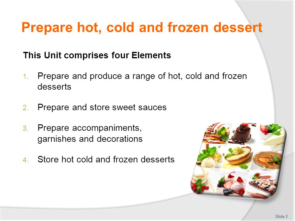 Prepare hot, cold and frozen dessert Element 1:Prepare and produce a range of hot, cold and frozen desserts  Select required commodities according to recipe and production requirements  Prepare a variety of hot desserts according to standard recipes and enterprise standards  Prepare a range of cold desserts according to standard recipes and enterprise standards  Prepare a range of frozen desserts according to standard recipes and enterprise standards Cont' Slide 4
