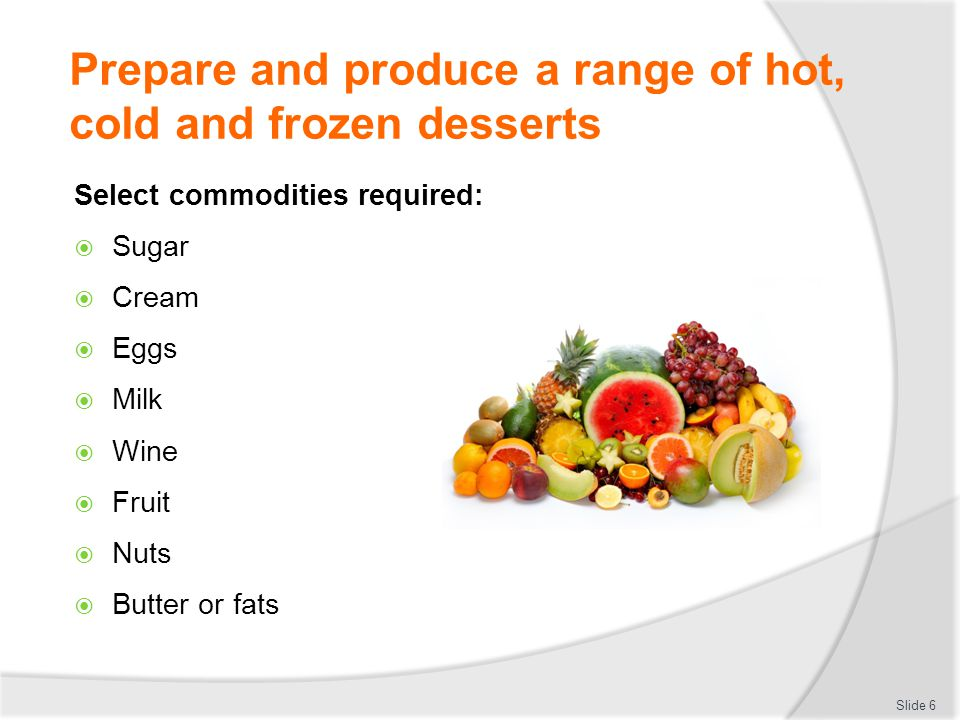Prepare and produce a range of hot, cold and frozen desserts Select commodities required:  Sponge  Cake  Meringue  Shortbread  Flavourings Slide 7