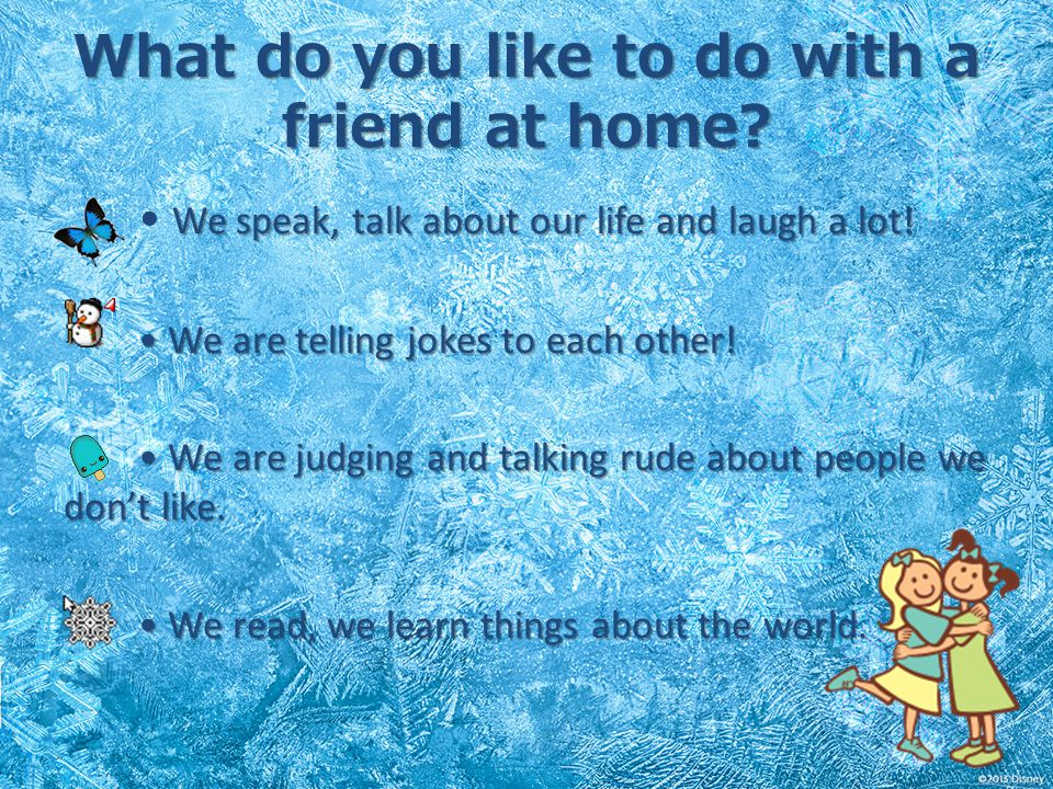 What do you like to do with a friend at home? We speak, talk about our life and laugh a lot! We are telling jokes to each other! We are telling jokes