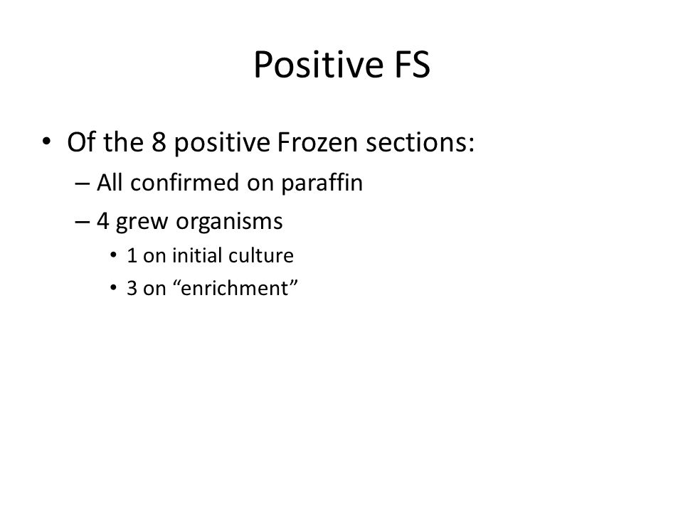 "Positive FS Of the 8 positive Frozen sections: – All confirmed on paraffin – 4 grew organisms 1 on initial culture 3 on ""enrichment"""