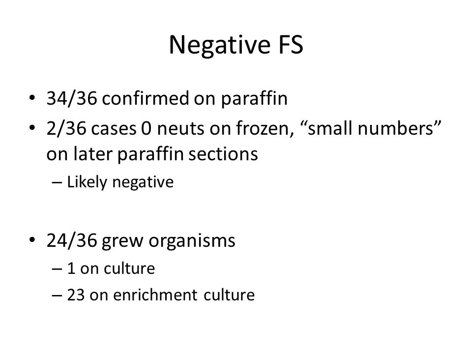 "Negative FS 34/36 confirmed on paraffin 2/36 cases 0 neuts on frozen, ""small numbers"" on later paraffin sections – Likely negative 24/36 grew organism"