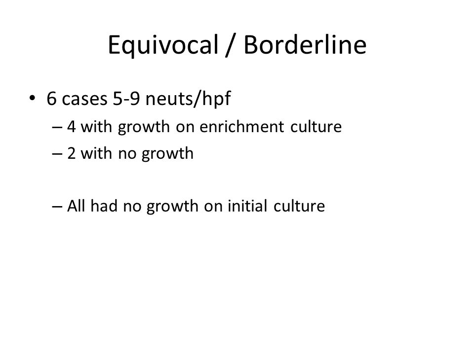 Equivocal / Borderline 6 cases 5-9 neuts/hpf – 4 with growth on enrichment culture – 2 with no growth – All had no growth on initial culture