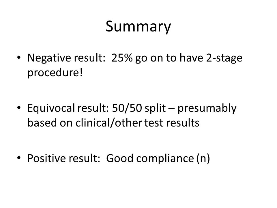 Summary Negative result: 25% go on to have 2-stage procedure! Equivocal result: 50/50 split – presumably based on clinical/other test results Positive