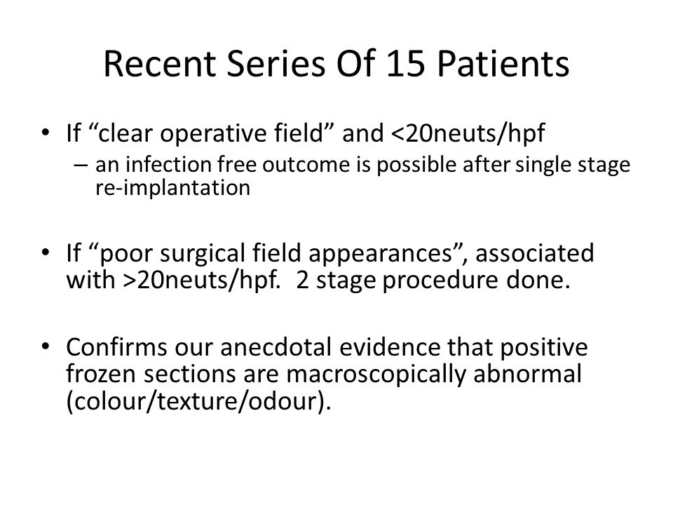 "Recent Series Of 15 Patients If ""clear operative field"" and <20neuts/hpf – an infection free outcome is possible after single stage re-implantation If"