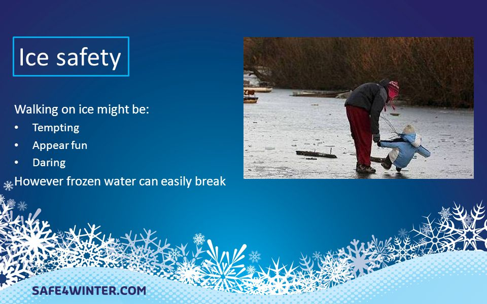 Ice dangers – the cold The temperature of frozen water is a hazard to the human body Venturing onto frozen ponds, reservoirs, lakes and canals can easily have fatal results
