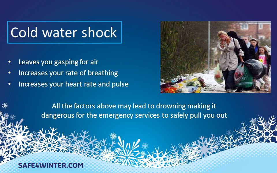 Cold water shock Leaves you gasping for air Increases your rate of breathing Increases your heart rate and pulse All the factors above may lead to dro
