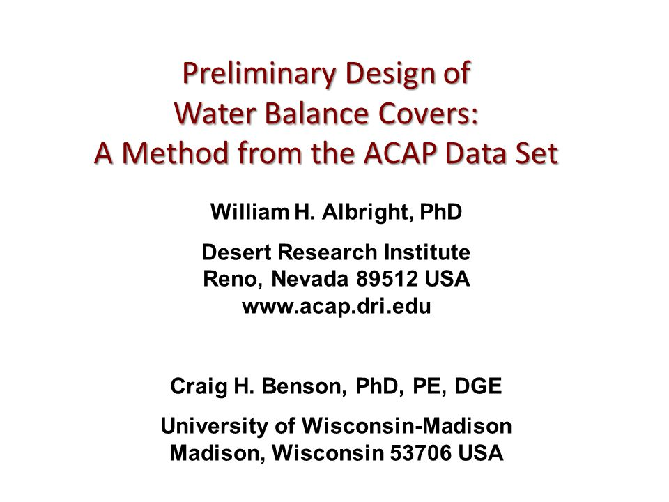 Preliminary Design of Water Balance Covers: A Method from the ACAP Data Set William H. Albright, PhD Desert Research Institute Reno, Nevada 89512 USA