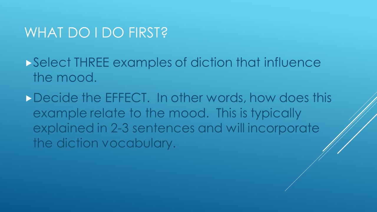 WHAT DO I DO FIRST?  Select THREE examples of diction that influence the mood.  Decide the EFFECT. In other words, how does this example relate to t