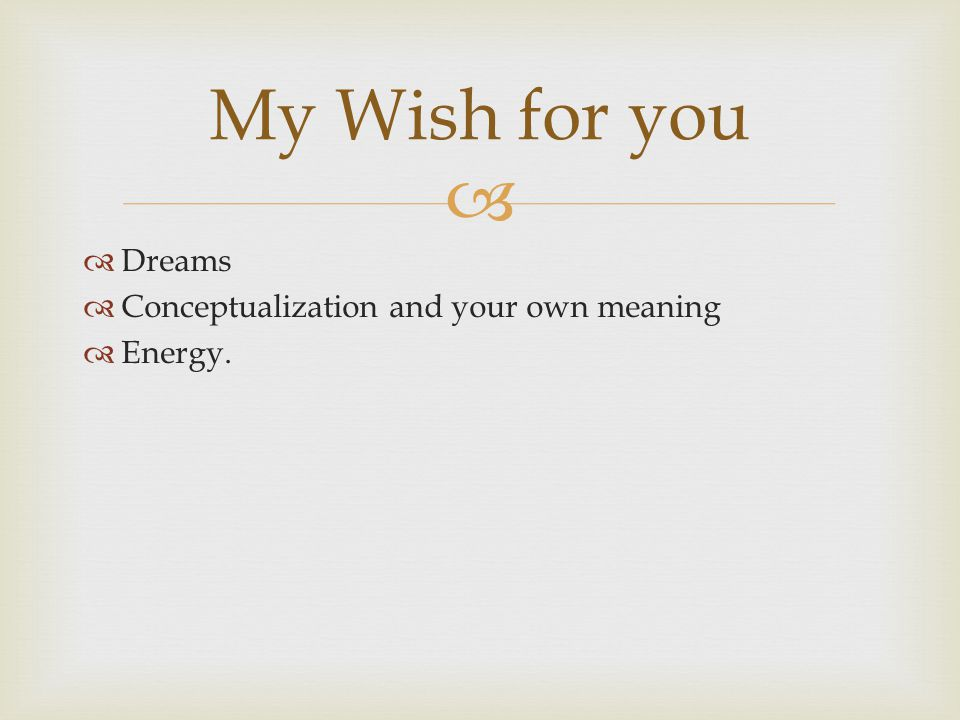   Dreams  Conceptualization and your own meaning  Energy. My Wish for you