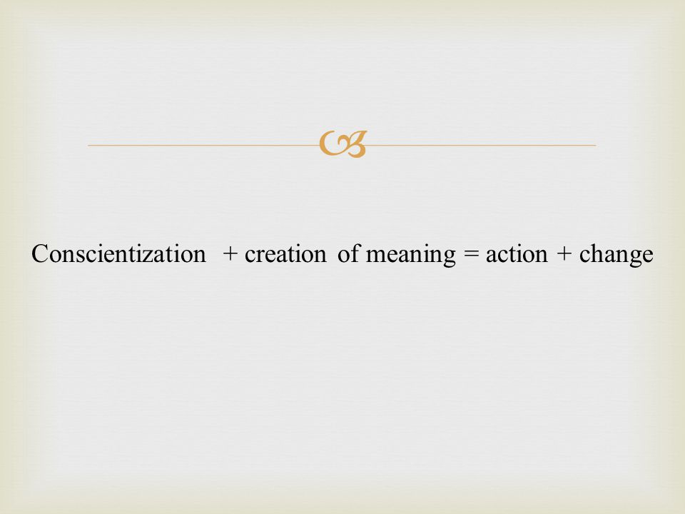  Conscientization + creation of meaning = action + change