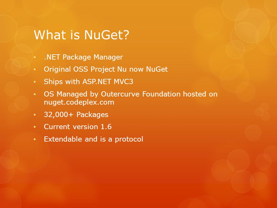 What is NuGet .NET Package Manager Original OSS Project Nu now NuGet Ships with ASP.NET MVC3 OS Managed by Outercurve Foundation hosted on nuget.codeplex.com 32,000+ Packages Current version 1.6 Extendable and is a protocol