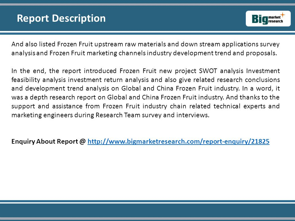 And also listed Frozen Fruit upstream raw materials and down stream applications survey analysis and Frozen Fruit marketing channels industry development trend and proposals.