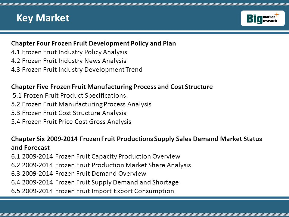Chapter Four Frozen Fruit Development Policy and Plan 4.1 Frozen Fruit Industry Policy Analysis 4.2 Frozen Fruit Industry News Analysis 4.3 Frozen Fruit Industry Development Trend Chapter Five Frozen Fruit Manufacturing Process and Cost Structure 5.1 Frozen Fruit Product Specifications 5.2 Frozen Fruit Manufacturing Process Analysis 5.3 Frozen Fruit Cost Structure Analysis 5.4 Frozen Fruit Price Cost Gross Analysis Chapter Six 2009-2014 Frozen Fruit Productions Supply Sales Demand Market Status and Forecast 6.1 2009-2014 Frozen Fruit Capacity Production Overview 6.2 2009-2014 Frozen Fruit Production Market Share Analysis 6.3 2009-2014 Frozen Fruit Demand Overview 6.4 2009-2014 Frozen Fruit Supply Demand and Shortage 6.5 2009-2014 Frozen Fruit Import Export Consumption Key Market