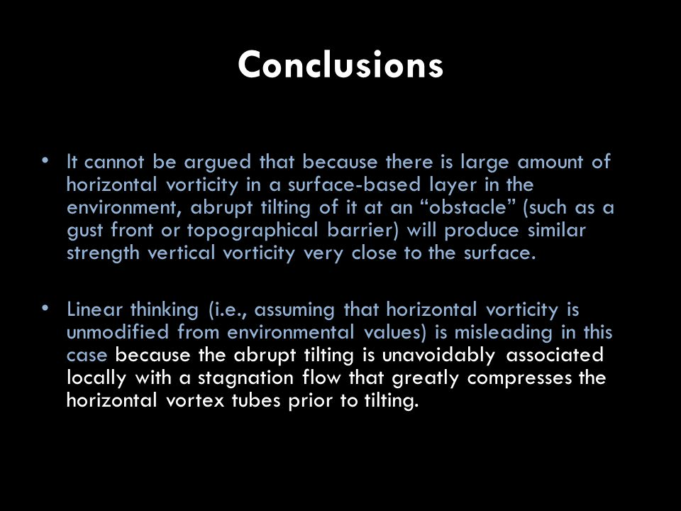 Conclusions It cannot be argued that because there is large amount of horizontal vorticity in a surface-based layer in the environment, abrupt tilting of it at an obstacle (such as a gust front or topographical barrier) will produce similar strength vertical vorticity very close to the surface.