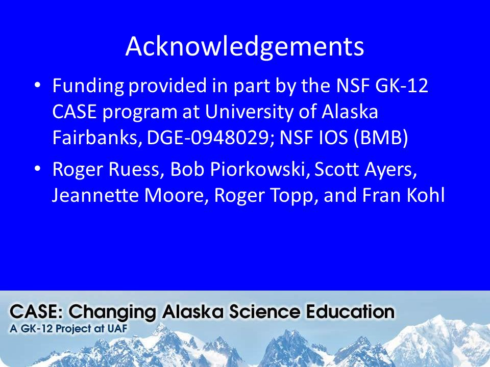 Acknowledgements Funding provided in part by the NSF GK-12 CASE program at University of Alaska Fairbanks, DGE-0948029; NSF IOS (BMB) Roger Ruess, Bob