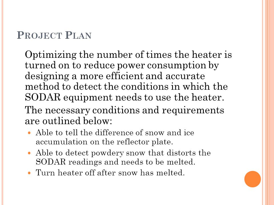 P ROJECT P LAN Optimizing the number of times the heater is turned on to reduce power consumption by designing a more efficient and accurate method to detect the conditions in which the SODAR equipment needs to use the heater.