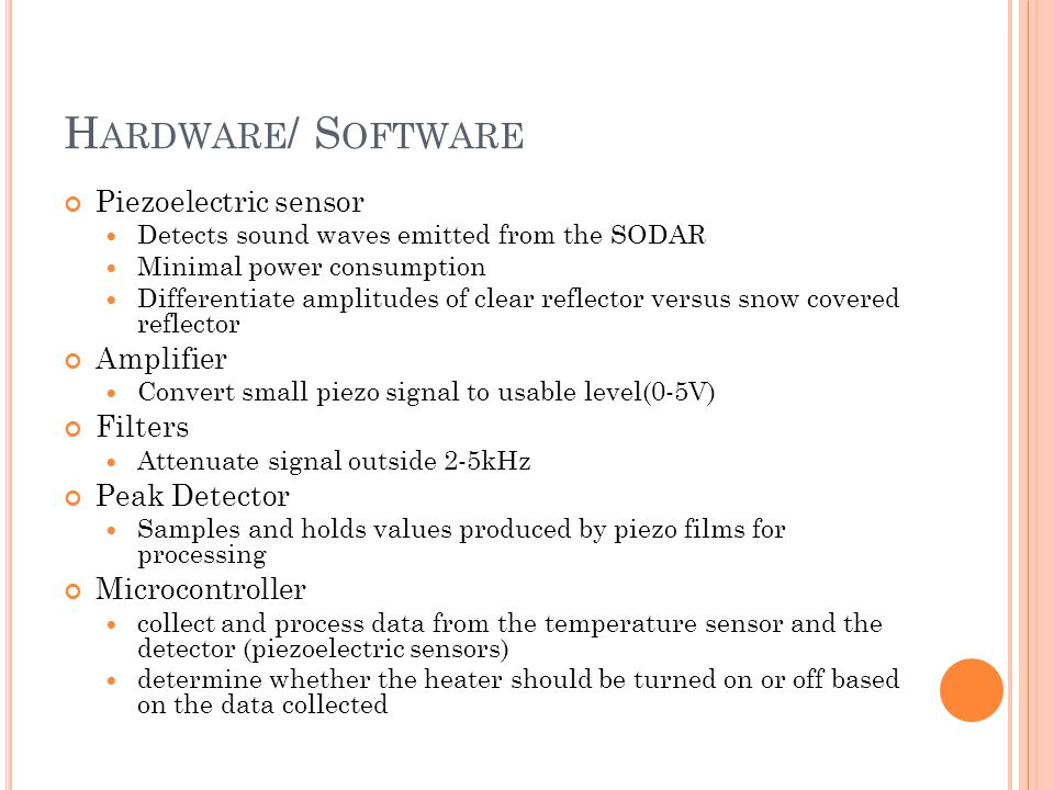 H ARDWARE / S OFTWARE Piezoelectric sensor Detects sound waves emitted from the SODAR Minimal power consumption Differentiate amplitudes of clear reflector versus snow covered reflector Amplifier Convert small piezo signal to usable level(0-5V) Filters Attenuate signal outside 2-5kHz Peak Detector Samples and holds values produced by piezo films for processing Microcontroller collect and process data from the temperature sensor and the detector (piezoelectric sensors) determine whether the heater should be turned on or off based on the data collected