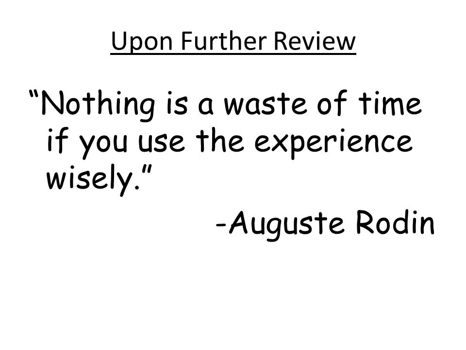 Upon Further Review Nothing is a waste of time if you use the experience wisely. -Auguste Rodin